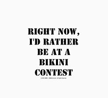 Right Now, I'd Rather Be At A Bikini Contest - Black Text Unisex T-Shirt