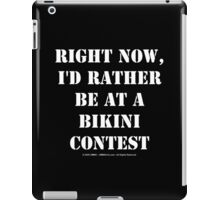 Right Now, I'd Rather Be At A Bikini Contest - White Text iPad Case/Skin