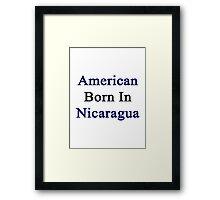 American Born In Nicaragua  Framed Print