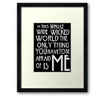 in this whole wide wicked world the only thing you have to be afraid of is me  Framed Print
