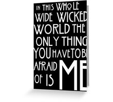 in this whole wide wicked world the only thing you have to be afraid of is me  Greeting Card