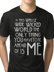in this whole wide wicked world the only thing you have to be afraid of is me  Tri-blend T-Shirt