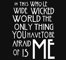 in this whole wide wicked world the only thing you have to be afraid of is me  T-Shirt