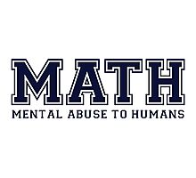 MATH is Mental Abuse To Humans Photographic Print