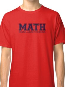 MATH is Mental Abuse To Humans Classic T-Shirt