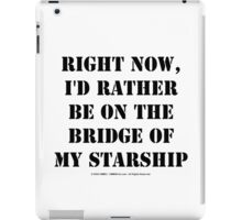 Right Now, I'd Rather Be On The Bridge Of My Starship - Black Text iPad Case/Skin