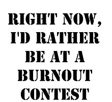Right Now, I'd Rather Be At A Burnout Contest - Black Text by cmmei