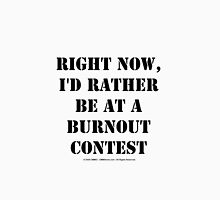 Right Now, I'd Rather Be At A Burnout Contest - Black Text Unisex T-Shirt