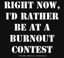 Right Now, I'd Rather Be At A Burnout Contest - White Text by cmmei