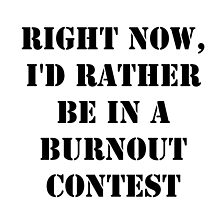 Right Now, I'd Rather Be In A Burnout Contest - Black Text by cmmei