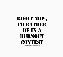 Right Now, I'd Rather Be In A Burnout Contest - Black Text Unisex T-Shirt