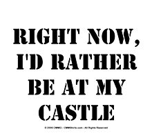 Right Now, I'd Rather Be At My Castle - Black Text by cmmei