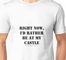 Right Now, I'd Rather Be At My Castle - Black Text Unisex T-Shirt