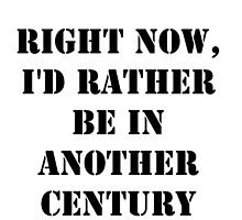 Right Now, I'd Rather Be In Another Century - Black Text by cmmei