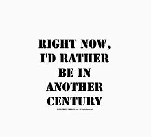 Right Now, I'd Rather Be In Another Century - Black Text Unisex T-Shirt