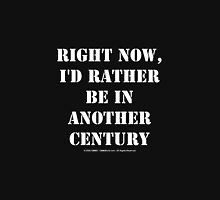 Right Now, I'd Rather Be In Another Century - White Text Unisex T-Shirt