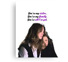 You're my sister. You're my family. You're all I've got Canvas Print