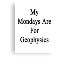 My Mondays Are For Geophysics  Canvas Print