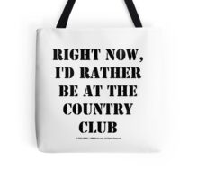 Right Now, I'd Rather Be At The Country Club - Black Text Tote Bag