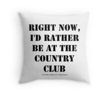 Right Now, I'd Rather Be At The Country Club - Black Text Throw Pillow