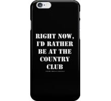 Right Now, I'd Rather Be At The Country Club - White Text iPhone Case/Skin