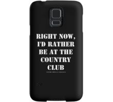 Right Now, I'd Rather Be At The Country Club - White Text Samsung Galaxy Case/Skin
