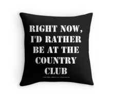 Right Now, I'd Rather Be At The Country Club - White Text Throw Pillow
