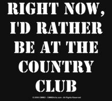 Right Now, I'd Rather Be At The Country Club - White Text by cmmei