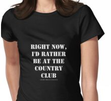 Right Now, I'd Rather Be At The Country Club - White Text Womens Fitted T-Shirt