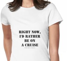 Right Now, I'd Rather Be On A Cruise - Black Text Womens Fitted T-Shirt