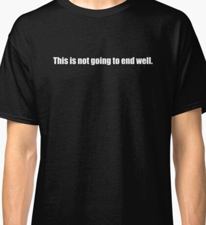 This is not going to end well Classic T-Shirt