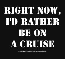 Right Now, I'd Rather Be On A Cruise - White Text by cmmei