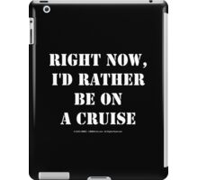 Right Now, I'd Rather Be On A Cruise - White Text iPad Case/Skin