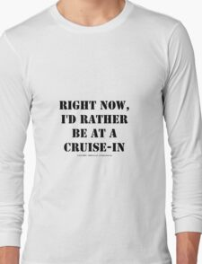 Right Now, I'd Rather Be At A Cruise-In - Black Text Long Sleeve T-Shirt