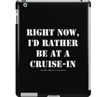 Right Now, I'd Rather Be At A Cruise-In - White Text iPad Case/Skin