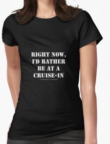 Right Now, I'd Rather Be At A Cruise-In - White Text Womens Fitted T-Shirt
