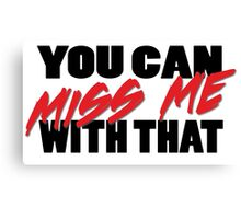 """""""You Can Miss Me With That"""" Canvas Print"""