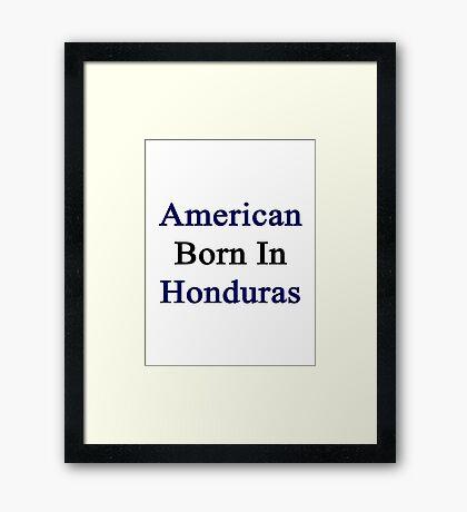 American Born In Honduras  Framed Print