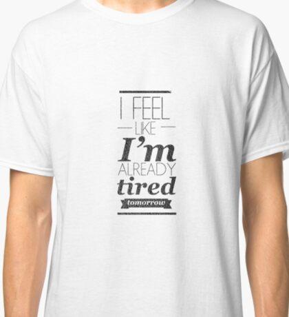 I Feel Like I'm Already Tired Tomorrow Classic T-Shirt