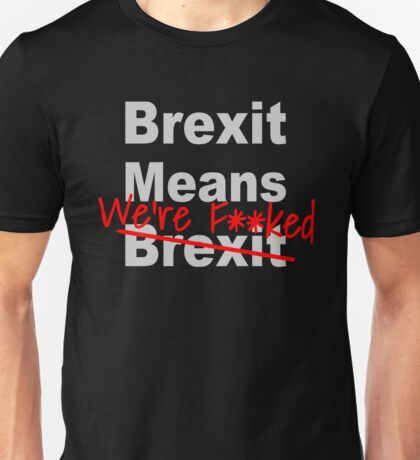 Brexit Means We're F'ed - Anti Brexit - Pro EU Unisex T-Shirt