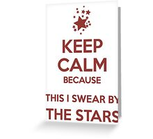 Keep Calm because This I Swear By The Stars Greeting Card