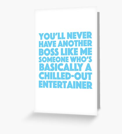 You'll never have another boss like me someone who's basically a chilled-out-entertainer Greeting Card
