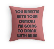You wrestle your demons I'm going to drink with mine Throw Pillow