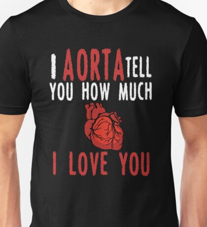 I  Aorta Tell You How Much ILove You Unisex T-Shirt