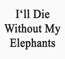 I'll Die Without My Elephants  by supernova23