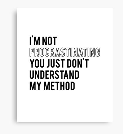 I'm not procrastinating, you just don't understand my method Canvas Print