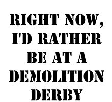Right Now, I'd Rather Be At A Demolition Derby - Black Text by cmmei
