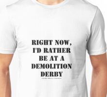 Right Now, I'd Rather Be At A Demolition Derby - Black Text Unisex T-Shirt