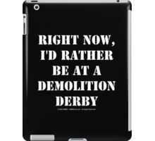 Right Now, I'd Rather Be At A Demolition Derby - White Text iPad Case/Skin