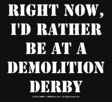 Right Now, I'd Rather Be At A Demolition Derby - White Text by cmmei